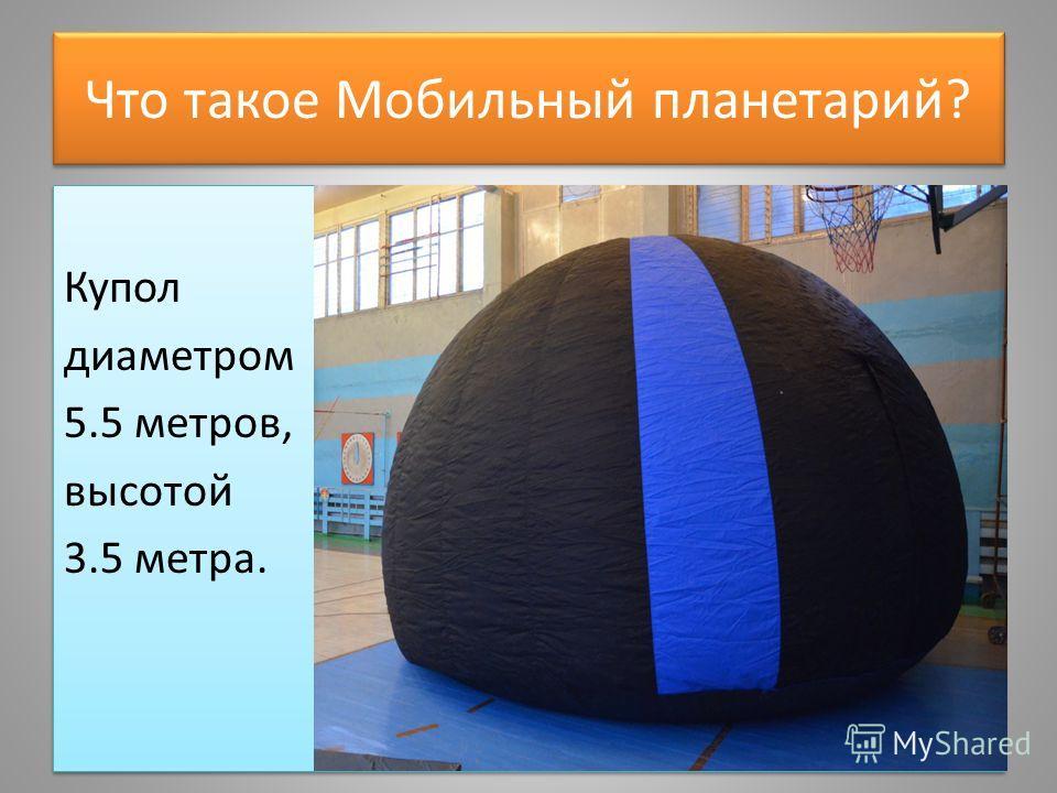 Что такое Мобильный планетарий? Купол диаметром 5.5 метров, высотой 3.5 метра. Купол диаметром 5.5 метров, высотой 3.5 метра.