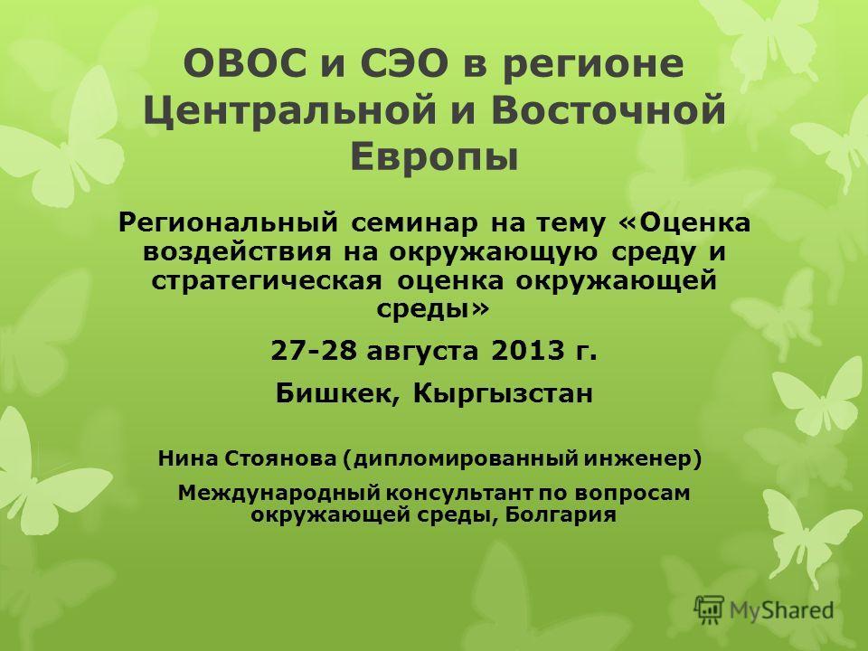 ОВОС и СЭО в регионе Центральной и Восточной Европы Региональный семинар на тему «Оценка воздействия на окружающую среду и стратегическая оценка окружающей среды» 27-28 августа 2013 г. Бишкек, Кыргызстан Нина Стоянова (дипломированный инженер) Междун