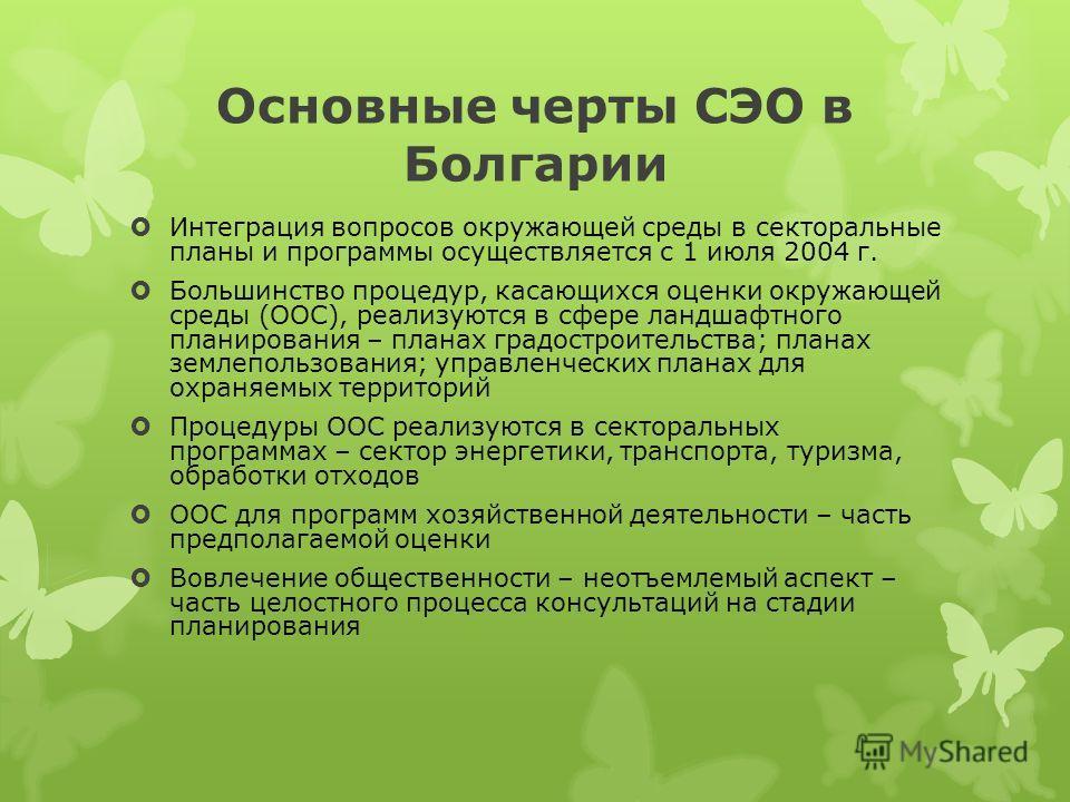 Основные черты СЭО в Болгарии Интеграция вопросов окружающей среды в секторальные планы и программы осуществляется с 1 июля 2004 г. Большинство процедур, касающихся оценки окружающей среды (ООС), реализуются в сфере ландшафтного планирования – планах