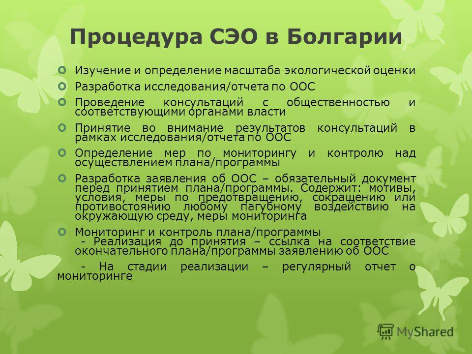 Процедура СЭО в Болгарии Изучение и определение масштаба экологической оценки Разработка исследования/отчета по ООС Проведение консультаций с общественностью и соответствующими органами власти Принятие во внимание результатов консультаций в рамках ис