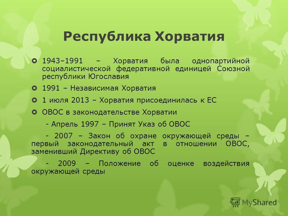 Республика Хорватия 1943–1991 – Хорватия была однопартийной социалистической федеративной единицей Союзной республики Югославия 1991 – Независимая Хорватия 1 июля 2013 – Хорватия присоединилась к ЕС ОВОС в законодательстве Хорватии - Апрель 1997 – Пр