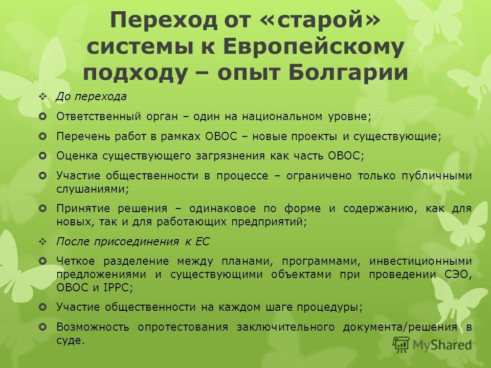 Переход от «старой» системы к Европейскому подходу – опыт Болгарии До перехода Ответственный орган – один на национальном уровне; Перечень работ в рамках ОВОС – новые проекты и существующие; Оценка существующего загрязнения как часть ОВОС; Участие об