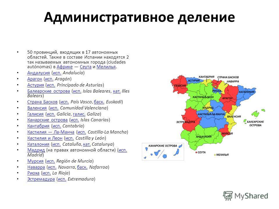 Административное деление 50 провинций, входящих в 17 автономных областей. Также в составе Испании находятся 2 так называемых автономных города (ciudades autónomas) в Африке Сеута и Мелилья.АфрикеСеутаМелилья Андалусия (исп. Andalucía) Андалусияисп. А