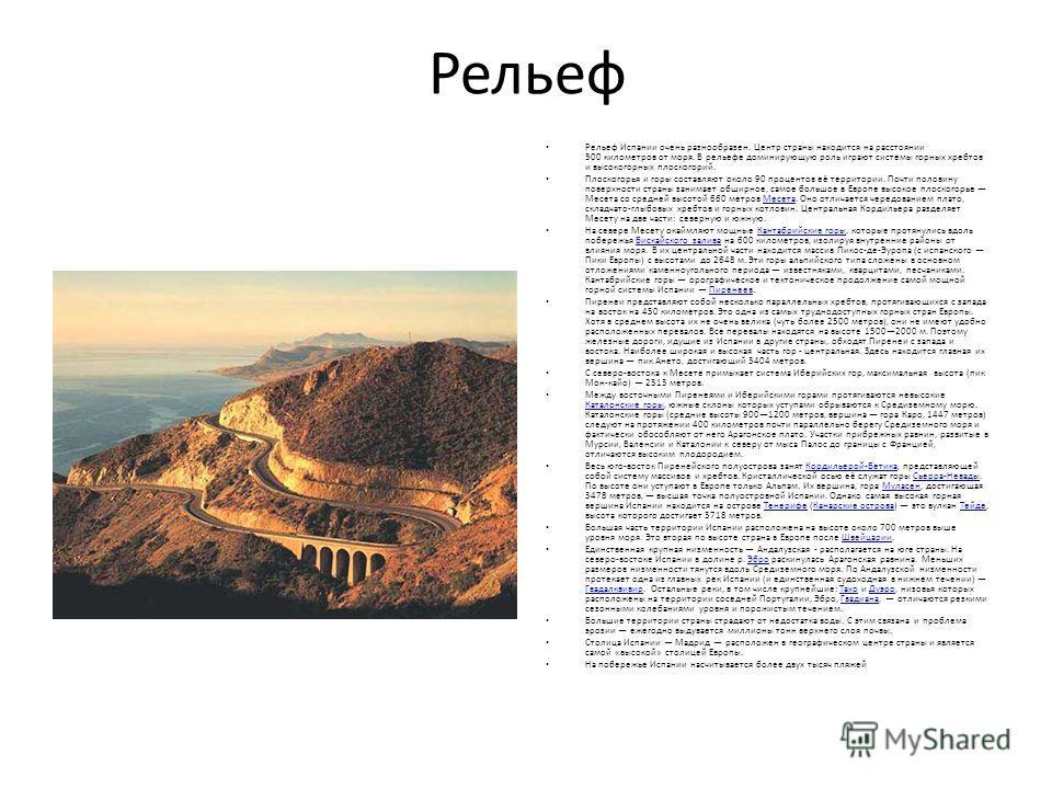 Рельеф Рельеф Испании очень разнообразен. Центр страны находится на расстоянии 300 километров от моря. В рельефе доминирующую роль играют системы горных хребтов и высокогорных плоскогорий. Плоскогорья и горы составляют около 90 процентов её территори
