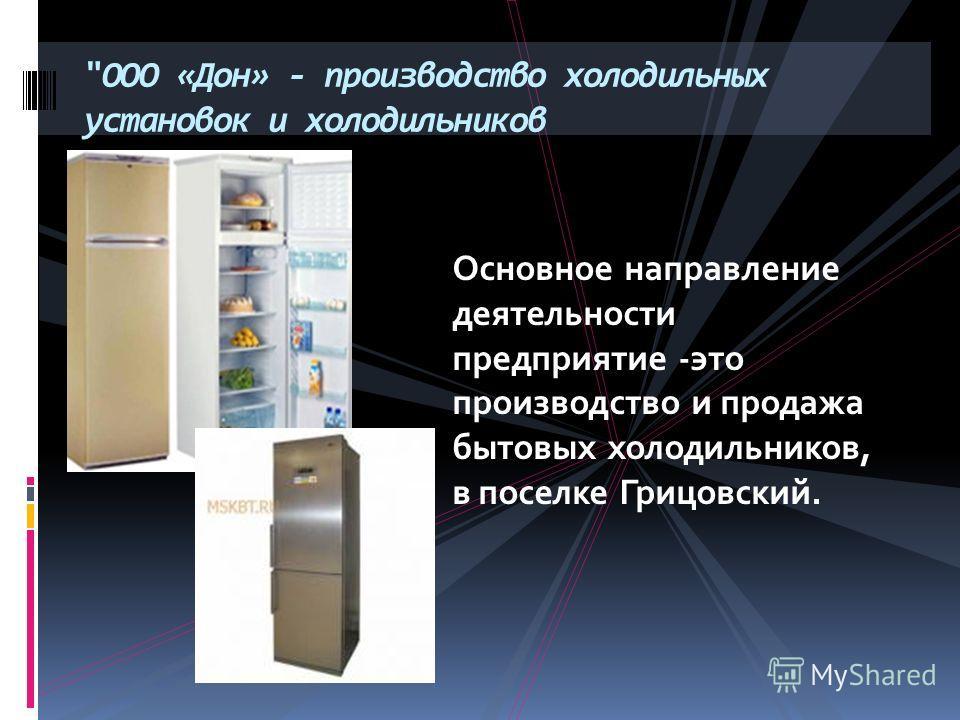 ООО «Дон» - производство холодильных установок и холодильников Основное направление деятельности предприятие -это производство и продажа бытовых холодильников, в поселке Грицовский.