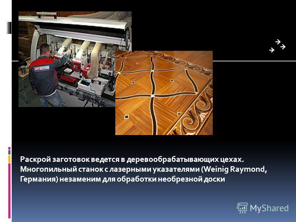 Раскрой заготовок ведется в деревообрабатывающих цехах. Многопильный станок с лазерными указателями (Weinig Raymond, Германия) незаменим для обработки необрезной доски