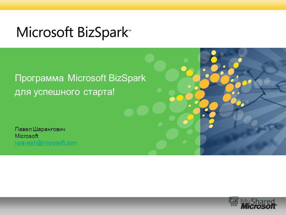 Программа Microsoft BizSpark для успешного старта! Павел Шарангович Microsoft i-pavesh@microsoft.com i-pavesh@microsoft.com