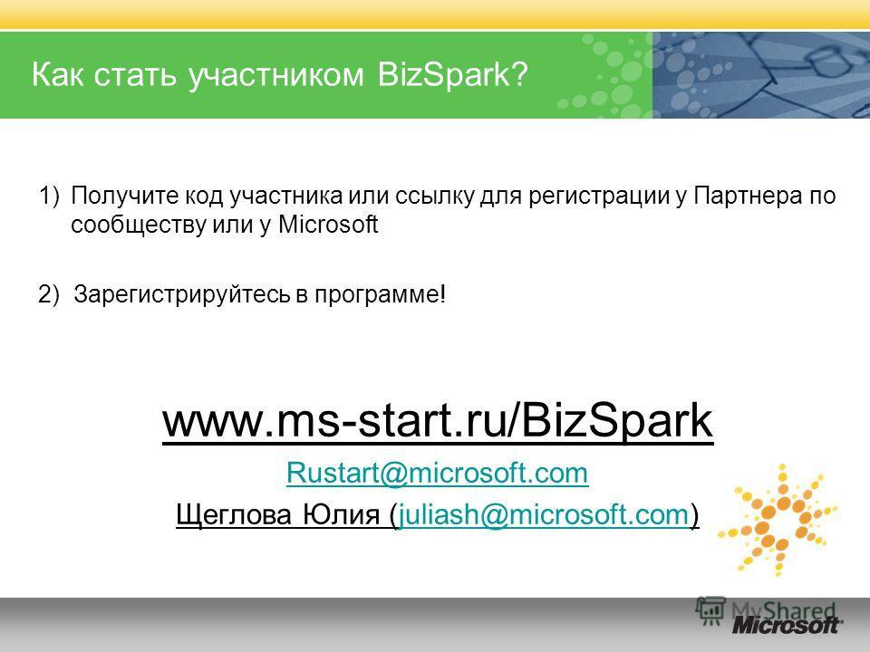 Как стать участником BizSpark? 1)Получите код участника или ссылку для регистрации у Партнера по сообществу или у Microsoft 2) Зарегистрируйтесь в программе! www.ms-start.ru/BizSpark Rustart@microsoft.com Щеглова Юлия (juliash@microsoft.com)juliash@m