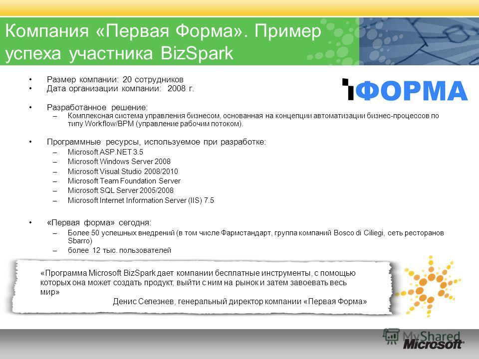 «Программа Microsoft BizSpark дает компании бесплатные инструменты, с помощью которых она может создать продукт, выйти с ним на рынок и затем завоевать весь мир» Денис Селезнев, генеральный директор компании «Первая Форма» Компания «Первая Форма». Пр