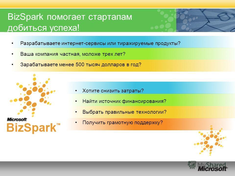 BizSpark помогает стартапам добиться успеха! Разрабатываете интернет-сервисы или тиражируемые продукты? Ваша компания частная, моложе трех лет? Зарабатываете менее 500 тысяч долларов в год? Хотите снизить затраты? Найти источник финансирования? Выбра