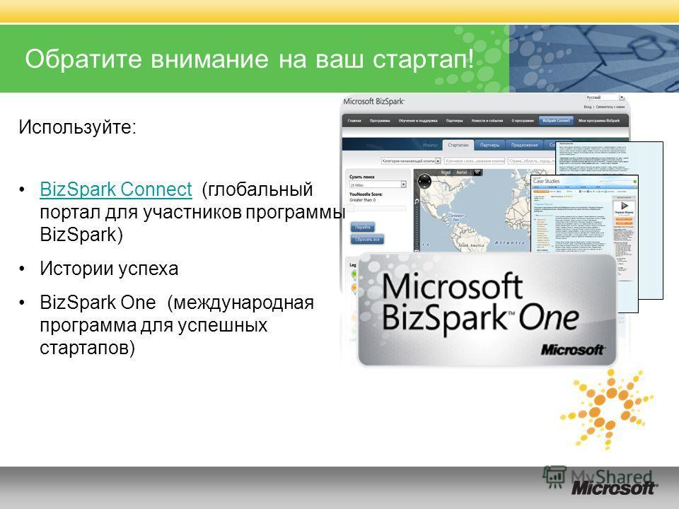 Обратите внимание на ваш стартап! Используйте: BizSpark Connect (глобальный портал для участников программы BizSpark)BizSpark Connect Истории успеха BizSpark One (международная программа для успешных стартапов)