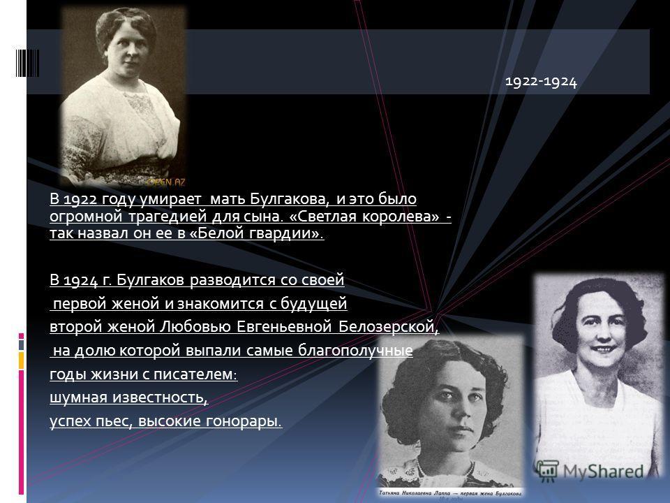 В 1922 году умирает мать Булгакова, и это было огромной трагедией для сына. «Светлая королева» - так назвал он ее в «Белой гвардии». В 1924 г. Булгаков разводится со своей первой женой и знакомится с будущей второй женой Любовью Евгеньевной Белозерск