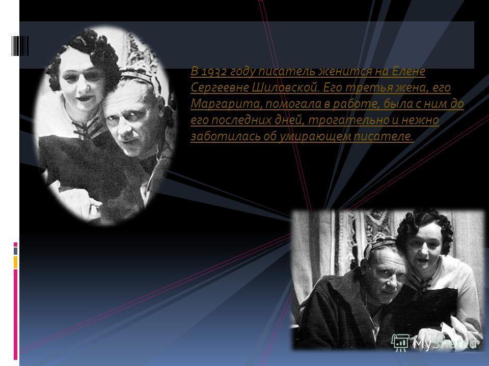 В 1932 году писатель женится на Елене Сергеевне Шиловской. Его третья жена, его Маргарита, помогала в работе, была с ним до его последних дней, трогательно и нежно заботилась об умирающем писателе.