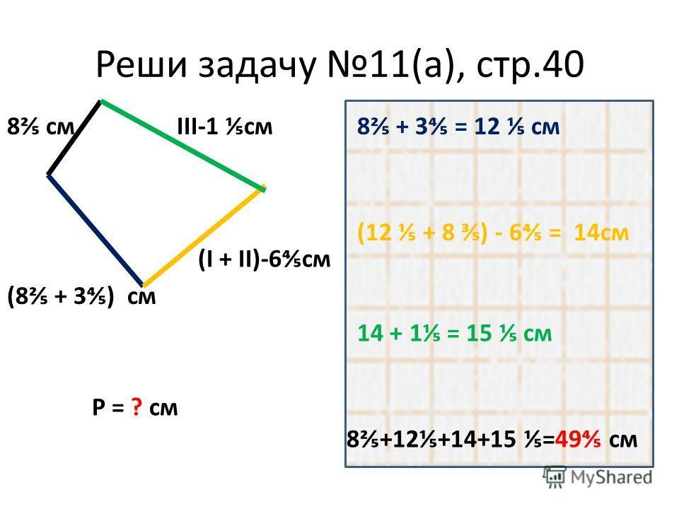 Реши задачу 11(а), стр.40 8 см (8 + 3) см (I + II)-6см III-1 см8 + 3 = 12 см (12 + 8 ) - 6 = 14см 14 + 1 = 15 см 8+12+14+15 =49 см Р = ? см