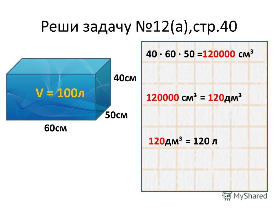 Реши задачу 12(а),стр.40 V = 100л 50см 40см 60см 40 · 60 · 50 =120000 см³ 120000 см³ = 120дм³ 120дм³ = 120 л