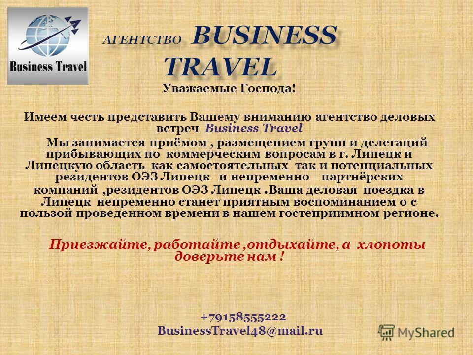 Уважаемые Господа! Имеем честь представить Вашему вниманию агентство деловых встреч Business Travel Мы занимается приёмом, размещением групп и делегаций прибывающих по коммерческим вопросам в г. Липецк и Липецкую область как самостоятельных так и пот