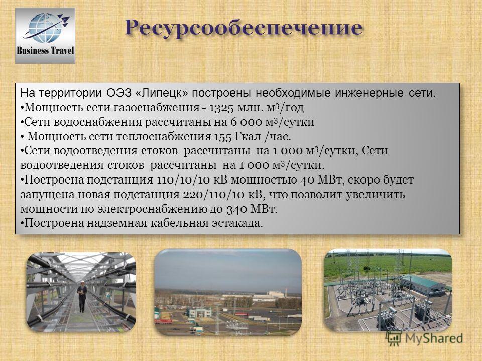 На территории ОЭЗ «Липецк» построены необходимые инженерные сети. Мощность сети газоснабжения - 1325 млн. м 3 /год Сети водоснабжения рассчитаны на 6 000 м 3 /сутки Мощность сети теплоснабжения 155 Гкал /час. Сети водоотведения стоков рассчитаны на 1