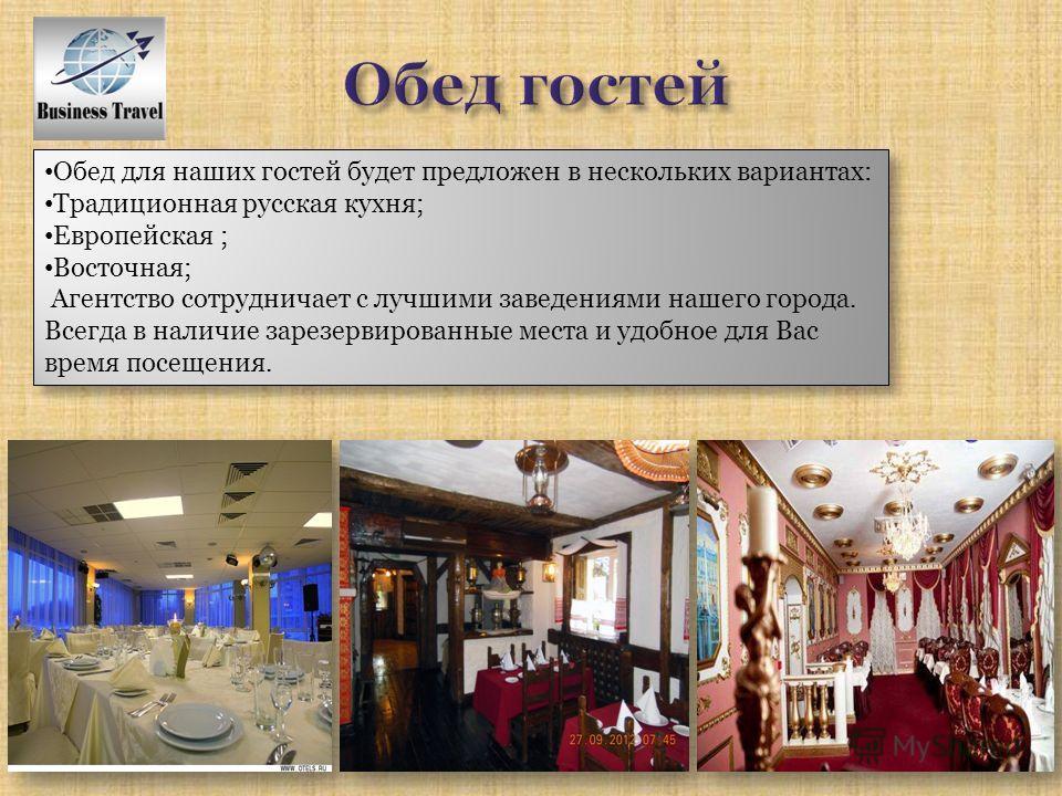 Обед для наших гостей будет предложен в нескольких вариантах: Традиционная русская кухня; Европейская ; Восточная; Агентство сотрудничает с лучшими заведениями нашего города. Всегда в наличие зарезервированные места и удобное для Вас время посещения.