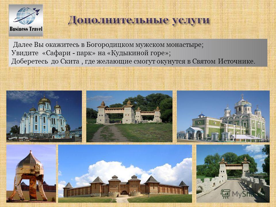 Далее Вы окажитесь в Богородицком мужском монастыре; Увидите «Сафари - парк» на «Кудыкиной горе»; Доберетесь до Скита, где желающие смогут окунутся в Святом Источнике.