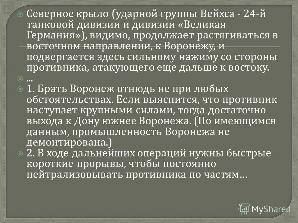 Северное крыло ( ударной группы Вейхса - 24- й танковой дивизии и дивизии « Великая Германия »), видимо, продолжает растягиваться в восточном направлении, к Воронежу, и подвергается здесь сильному нажиму со стороны противника, атакующего еще дальше к