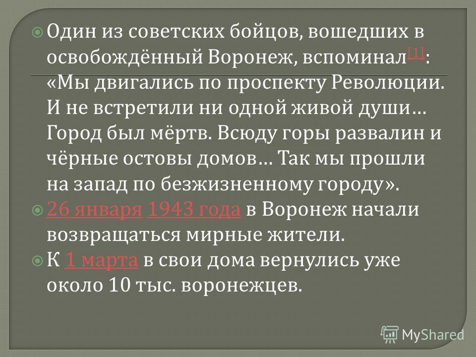 Один из советских бойцов, вошедших в освобождённый Воронеж, вспоминал [1] : « Мы двигались по проспекту Революции. И не встретили ни одной живой души … Город был мёртв. Всюду горы развалин и чёрные остовы домов … Так мы прошли на запад по безжизненно