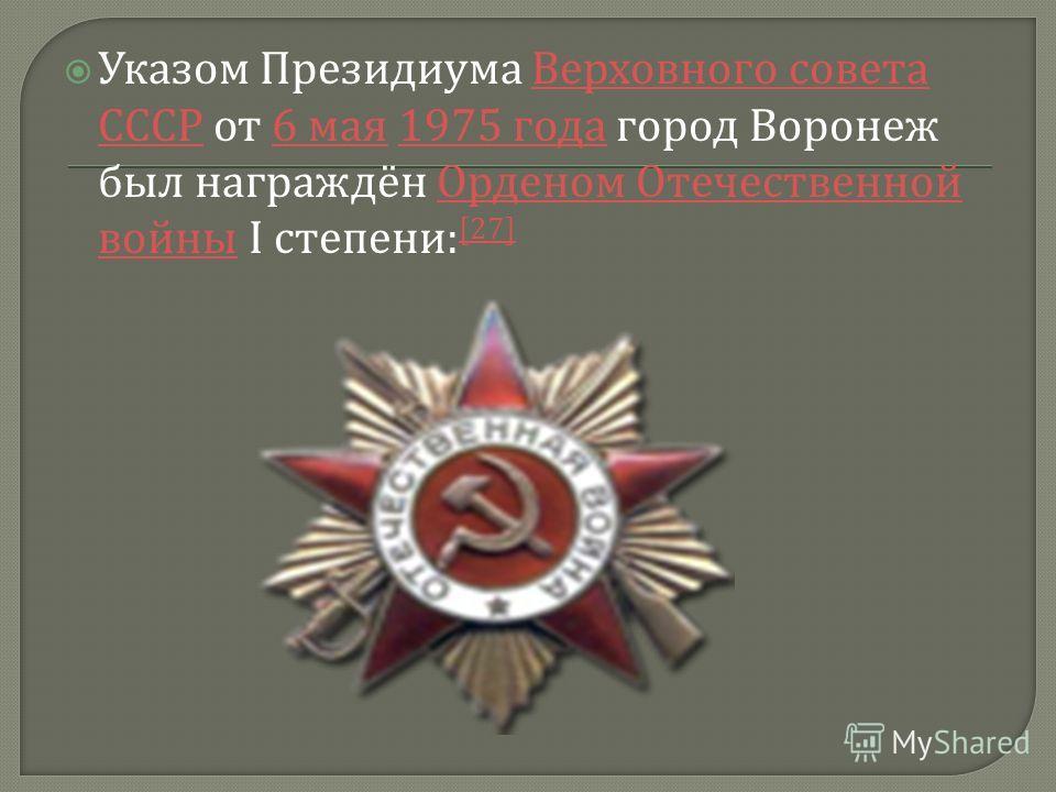 Указом Президиума Верховного совета СССР от 6 мая 1975 года город Воронеж был награждён Орденом Отечественной войны I степени : [27] Верховного совета СССР6 мая1975 года Орденом Отечественной войны [27]