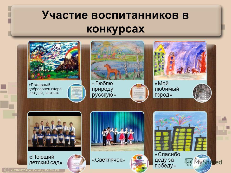 Участие воспитанников в конкурсах «Пожарный доброволец вчера, сегодня, завтра» «Люблю природу русскую» «Мой любимый город» «Поющий детский сад» «Светлячок» «Спасибо деду за победу»