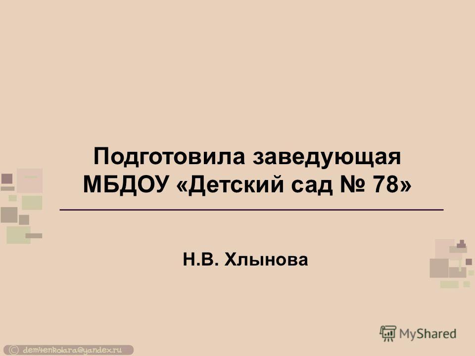 Подготовила заведующая МБДОУ «Детский сад 78» Н.В. Хлынова