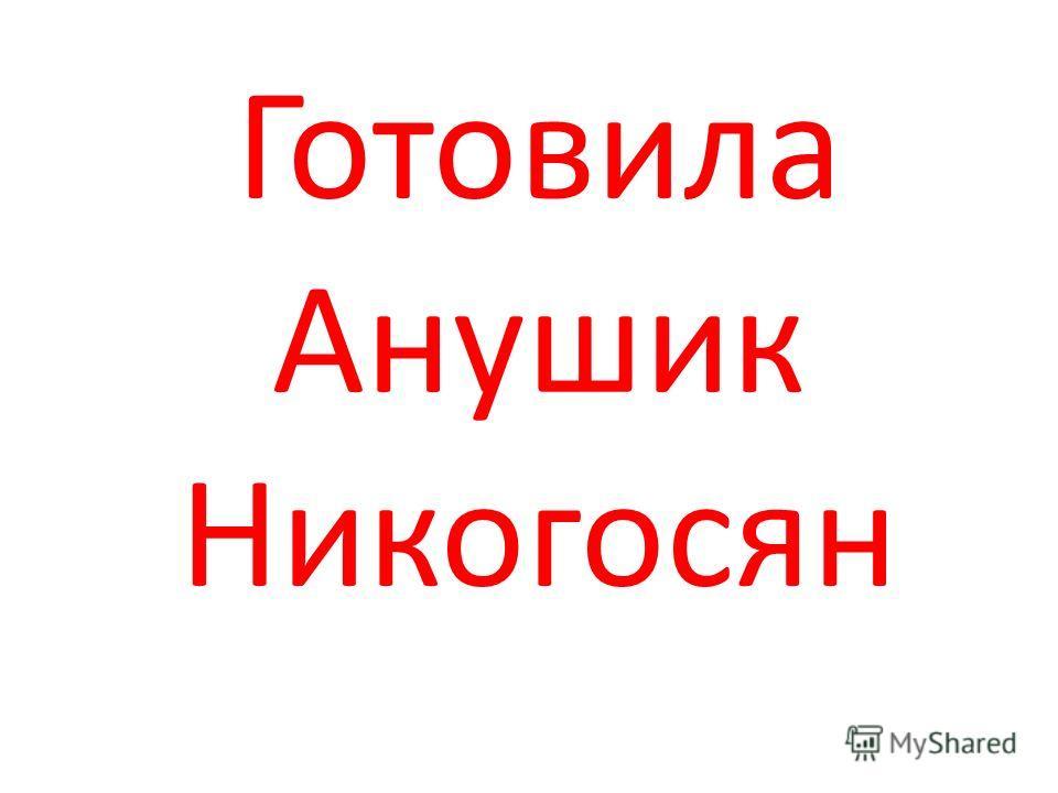 Готовила Анушик Никогосян