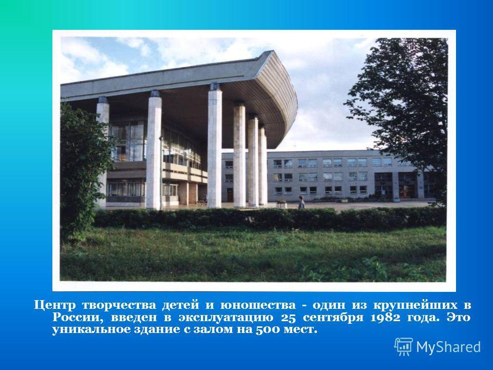 Центр творчества детей и юношества - один из крупнейших в России, введен в эксплуатацию 25 сентября 1982 года. Это уникальное здание с залом на 500 мест.