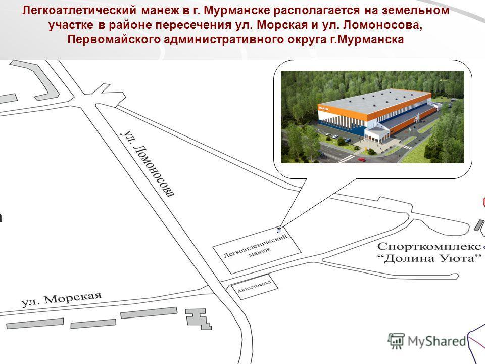 Легкоатлетический манеж в г. Мурманске располагается на земельном участке в районе пересечения ул. Морская и ул. Ломоносова, Первомайского административного округа г.Мурманска
