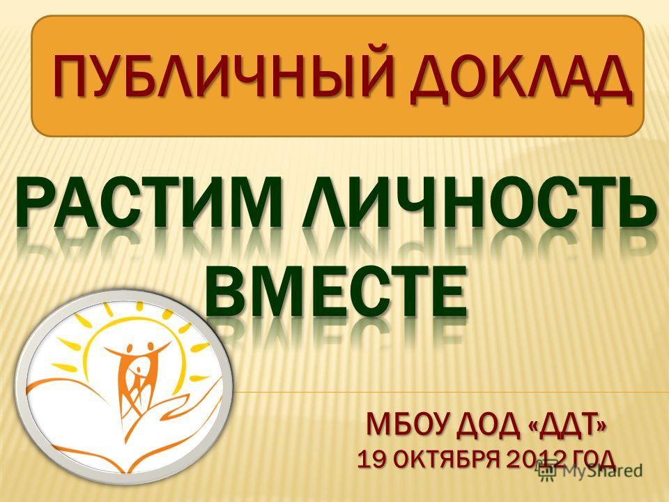 ПУБЛИЧНЫЙ ДОКЛАД МБОУ ДОД «ДДТ» 19 ОКТЯБРЯ 2012 ГОД