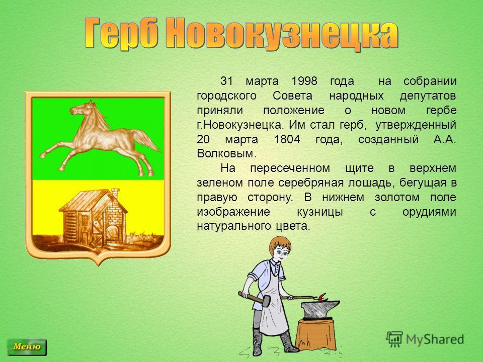 31 марта 1998 года на собрании городского Совета народных депутатов приняли положение о новом гербе г.Новокузнецка. Им стал герб, утвержденный 20 марта 1804 года, созданный А.А. Волковым. На пересеченном щите в верхнем зеленом поле серебряная лошадь,