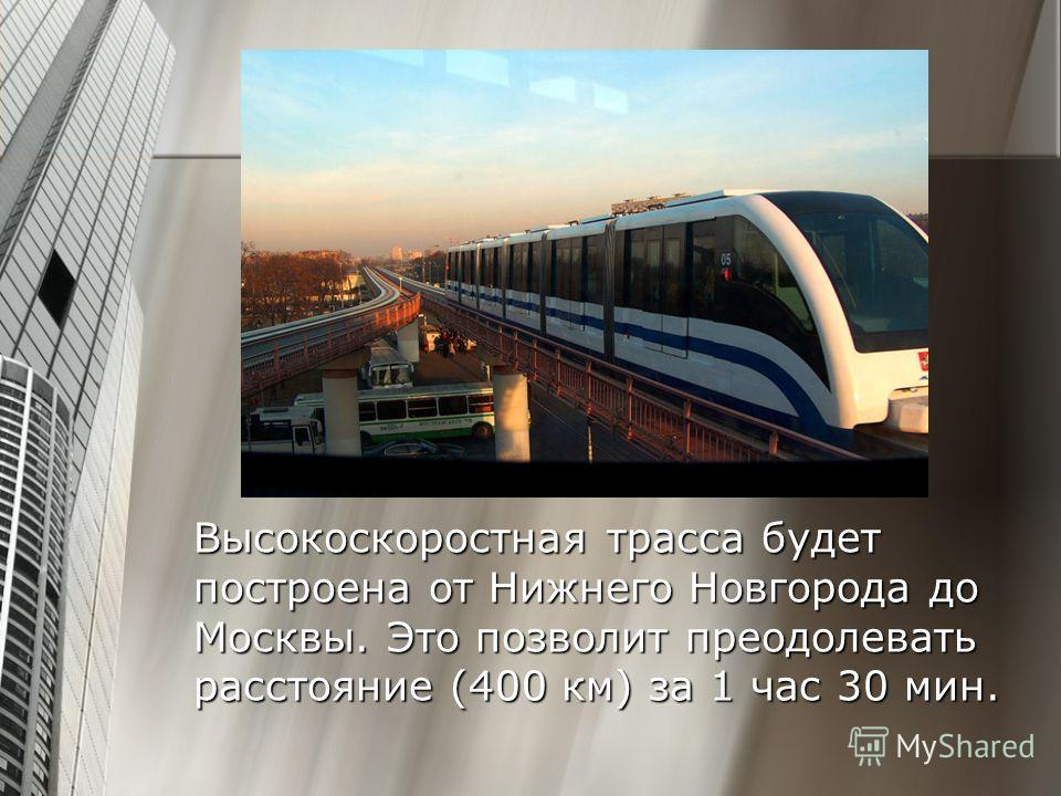 Высокоскоростная трасса будет построена от Нижнего Новгорода до Москвы. Это позволит преодолевать расстояние (400 км) за 1 час 30 мин.