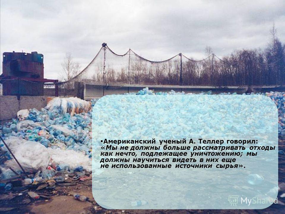 Американский ученый А. Теллер говорил: «Мы не должны больше рассматривать отходы как нечто, подлежащее уничтожению; мы должны научиться видеть в них еще не использованные источники сырья».