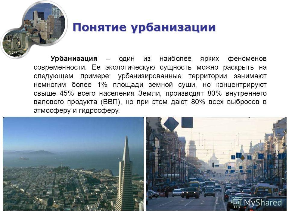 Понятие урбанизации Урбанизация – один из наиболее ярких феноменов современности. Ее экологическую сущность можно раскрыть на следующем примере: урбанизированные территории занимают немногим более 1% площади земной суши, но концентрируют свыше 45% вс