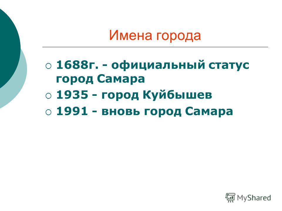 Имена города 1688г. - официальный статус город Самара 1935 - город Куйбышев 1991 - вновь город Самара