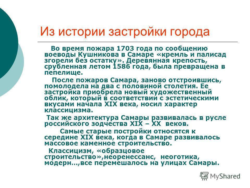 Из истории застройки города Во время пожара 1703 года по сообщению воеводы Кушникова в Самаре «кремль и палисад згорели без остатку». Деревянная крепость, срубленная летом 1586 года, была превращена в пепелище. После пожаров Самара, заново отстроивши