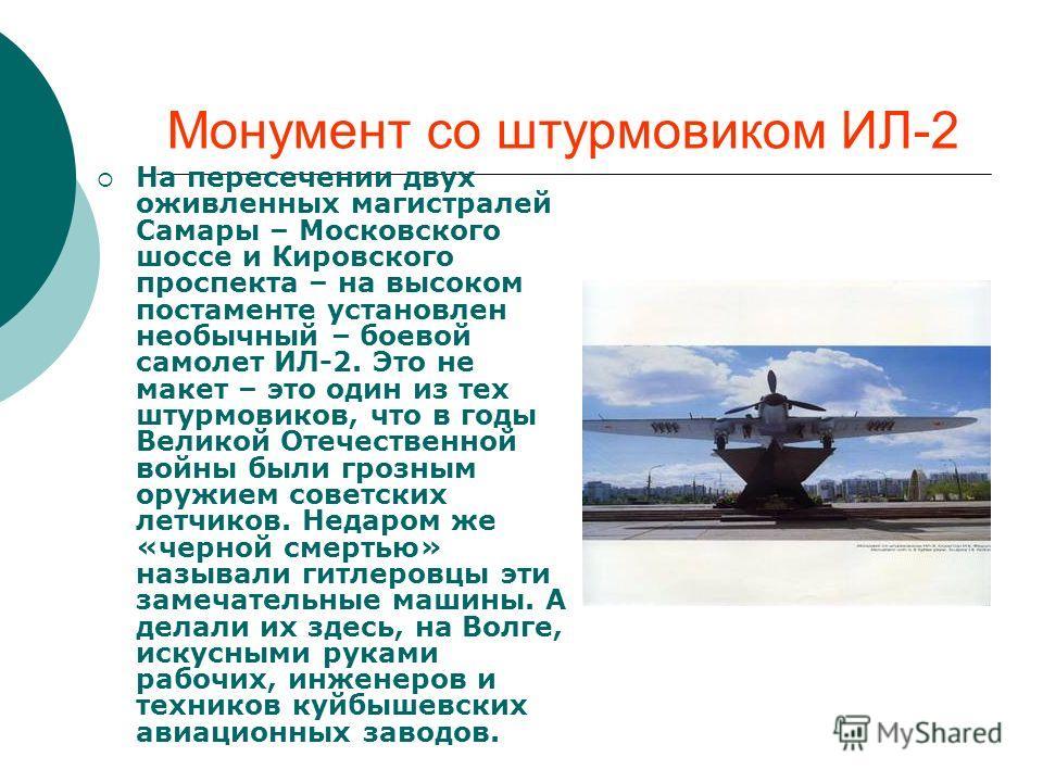 Монумент со штурмовиком ИЛ-2 На пересечении двух оживленных магистралей Самары – Московского шоссе и Кировского проспекта – на высоком постаменте установлен необычный – боевой самолет ИЛ-2. Это не макет – это один из тех штурмовиков, что в годы Велик
