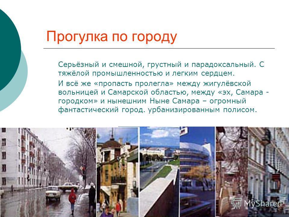 Прогулка по городу Серьёзный и смешной, грустный и парадоксальный. С тяжёлой промышленностью и легким сердцем. И всё же «пропасть пролегла» между жигулёвской вольницей и Самарской областью, между «эх, Самара - городком» и нынешним Ныне Самара – огром