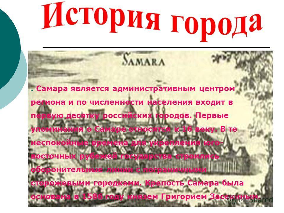 . Самара является административным центром региона и по численности населения входит в первую десятку российских городов. Первые упоминания о Самаре относятся к 16 веку. В те неспокойные времена для укрепления юго- восточных рубежей государства строи