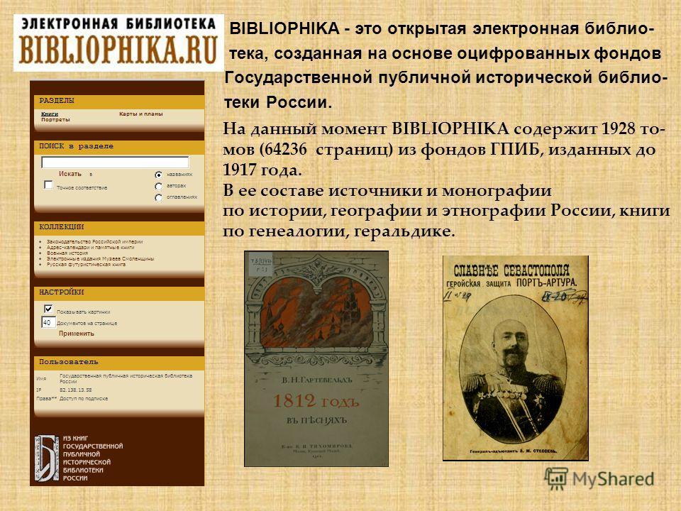 BIBLIOPHIKA - это открытая электронная библио- тека, созданная на основе оцифрованных фондов Государственной публичной исторической библио- теки России. На данный момент BIBLIOPHIKA содержит 1928 то- мов (64236 страниц) из фондов ГПИБ, изданных до 19