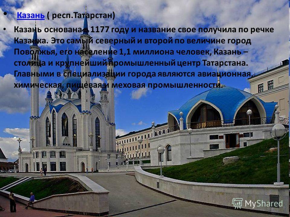 Казань ( респ.Татарстан) Казань Казань основана в 1177 году и название свое получила по речке Казанка. Это самый северный и второй по величине город Поволжья, его население 1,1 миллиона человек, Казань – столица и крупнейший промышленный центр Татарс