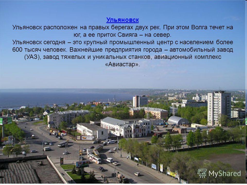 Ульяновск Ульяновск расположен на правых берегах двух рек. При этом Волга течет на юг, а ее приток Свияга – на север. Ульяновск сегодня – это крупный промышленный центр с населением более 600 тысяч человек. Важнейшие предприятия города – автомобильны