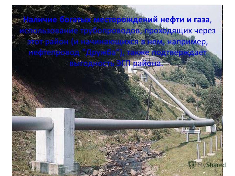 Наличие богатых месторождений нефти и газа, использование трубопроводов, проходящих через этот район (и начинающихся в нем, например, нефтепровод Дружба), также подтверждает выгодность ЭГП района.