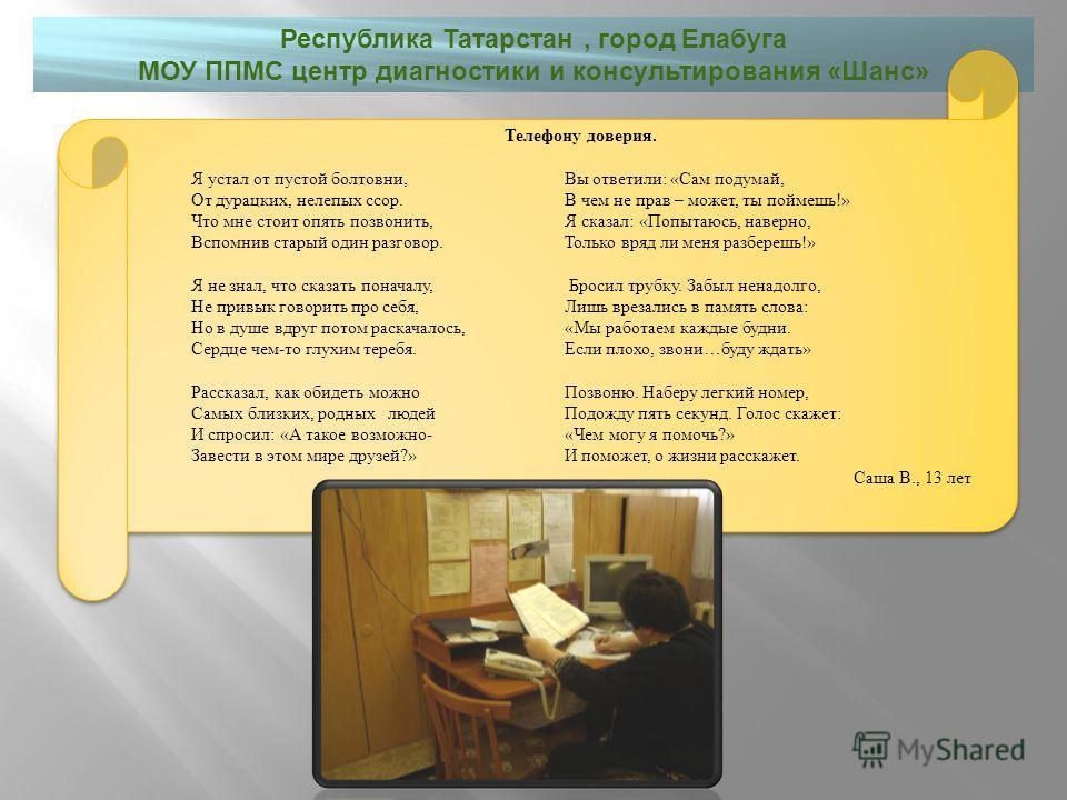 Республика Татарстан, город Елабуга МОУ ППМС центр диагностики и консультирования « Шанс » Телефону доверия. Я устал от пустой болтовни,Вы ответили: «Сам подумай, От дурацких, нелепых ссор.В чем не прав – может, ты поймешь!» Что мне стоит опять позво