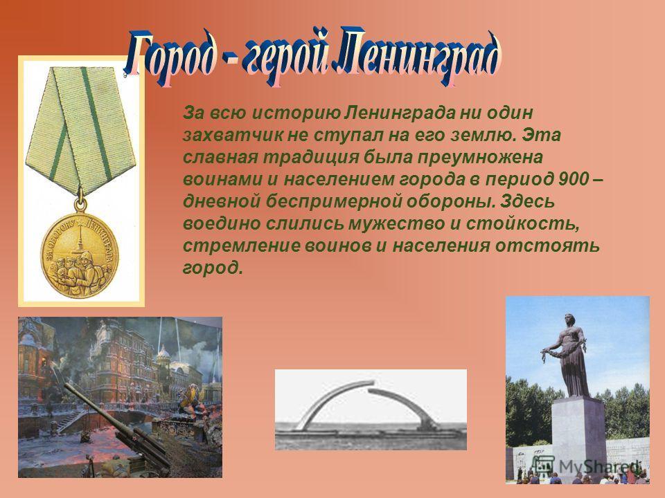 За всю историю Ленинграда ни один захватчик не ступал на его землю. Эта славная традиция была преумножена воинами и населением города в период 900 – дневной беспримерной обороны. Здесь воедино слились мужество и стойкость, стремление воинов и населен