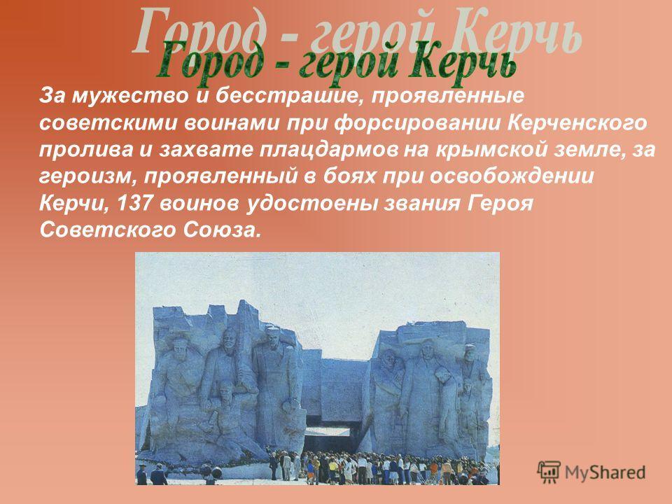 За мужество и бесстрашие, проявленные советскими воинами при форсировании Керченского пролива и захвате плацдармов на крымской земле, за героизм, проявленный в боях при освобождении Керчи, 137 воинов удостоены звания Героя Советского Союза.