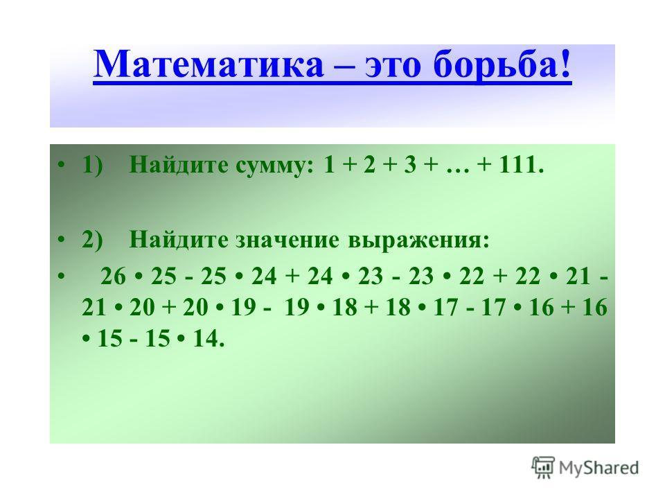 Математика – это борьба! 1) Найдите сумму: 1 + 2 + 3 + … + 111. 2) Найдите значение выражения: 26 25 - 25 24 + 24 23 - 23 22 + 22 21 - 21 20 + 20 19 - 19 18 + 18 17 - 17 16 + 16 15 - 15 14.