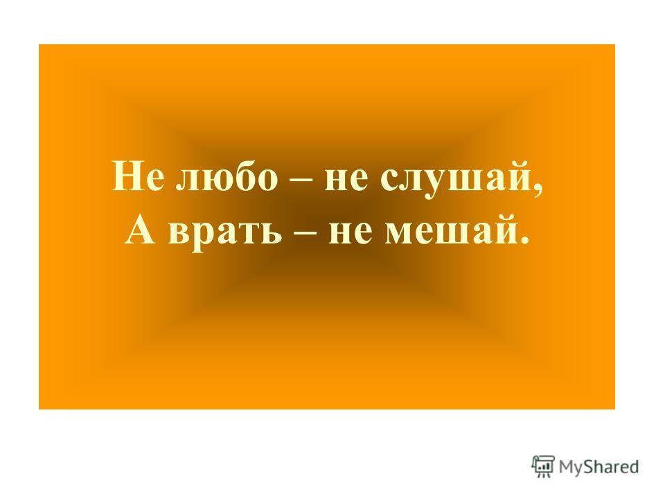 Не любо – не слушай, А врать – не мешай.